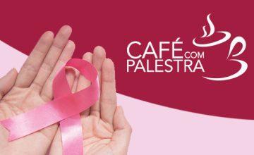 Café com Palestra – A importância da prevenção do câncer de mama.